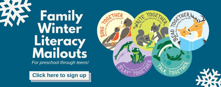Family Winter  Literacy  Mailouts for preschool through teens. Click here to sign up